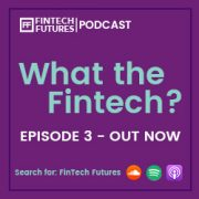 What the Fintech? Episode 3