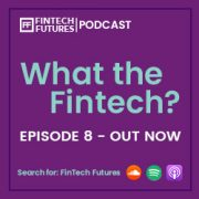 What the Fintech? Podcast Episode 8